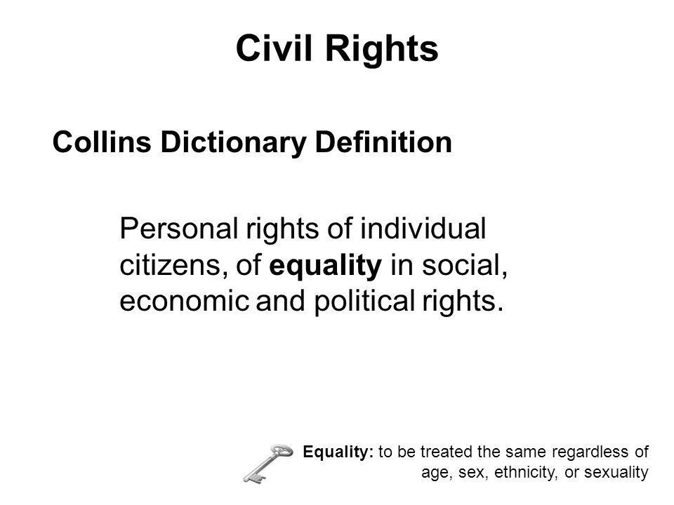 Civil Rights Collins Dictionary Definition Personal rights of individual citizens, of equality in social, economic and political rights.