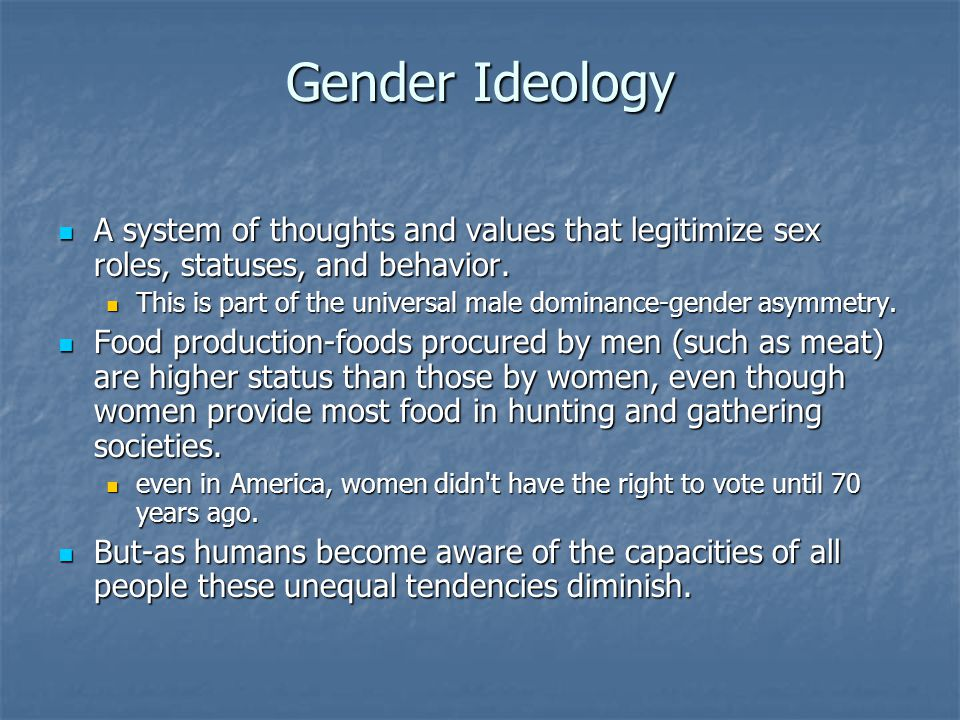Gender Ideology A system of thoughts and values that legitimize sex roles, statuses, and behavior.