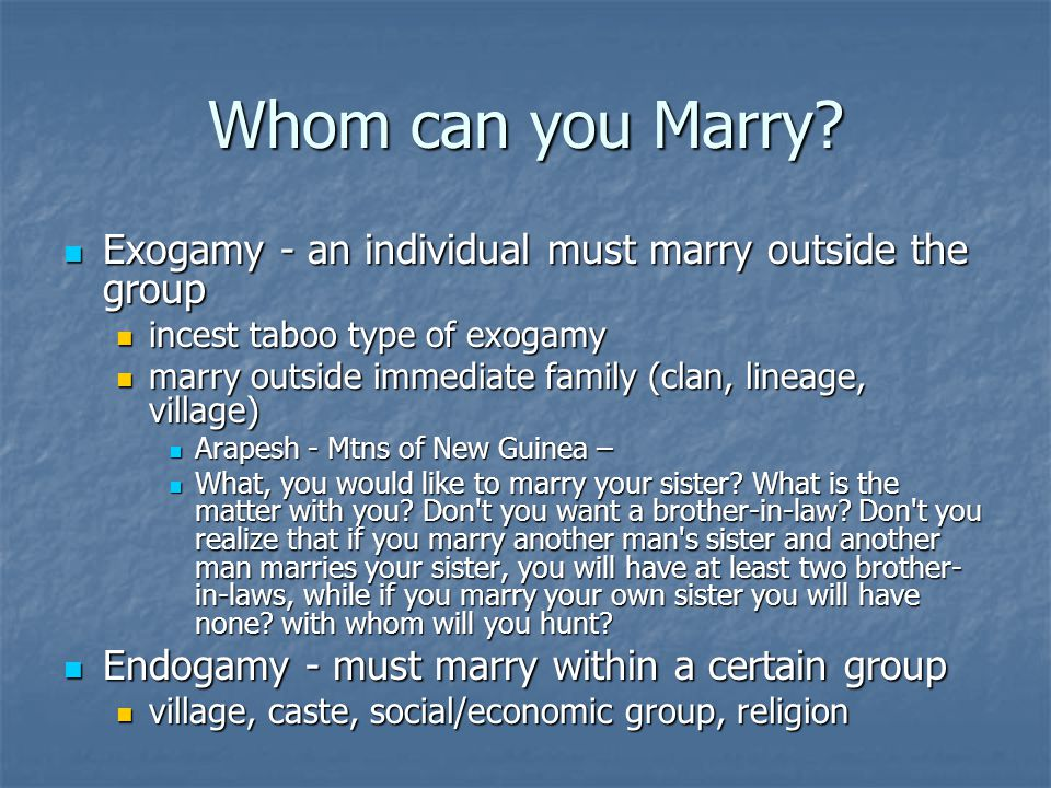 Whom can you Marry Exogamy - an individual must marry outside the group. incest taboo type of exogamy.