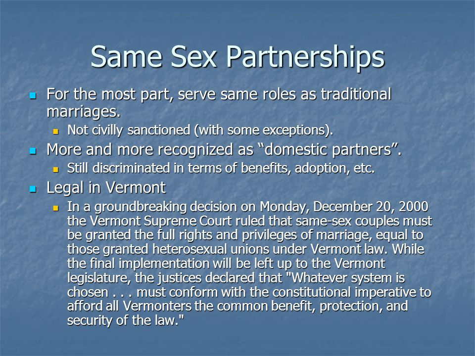 Same Sex Partnerships For the most part, serve same roles as traditional marriages. Not civilly sanctioned (with some exceptions).