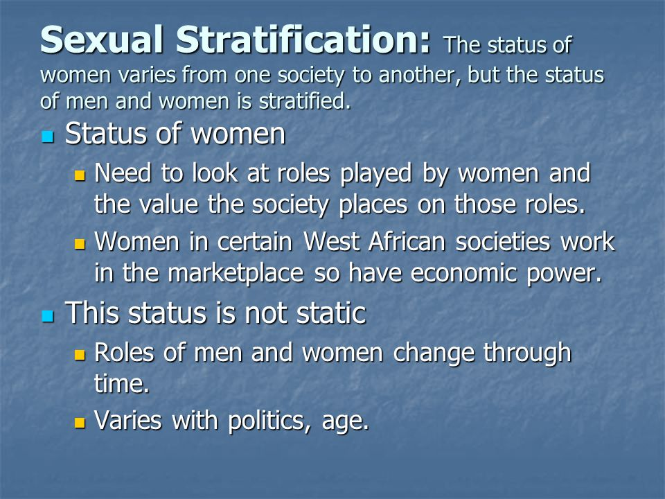 Sexual Stratification: The status of women varies from one society to another, but the status of men and women is stratified.