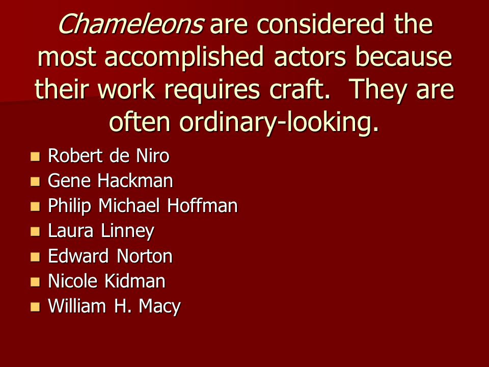 Chameleons are considered the most accomplished actors because their work requires craft. They are often ordinary-looking.