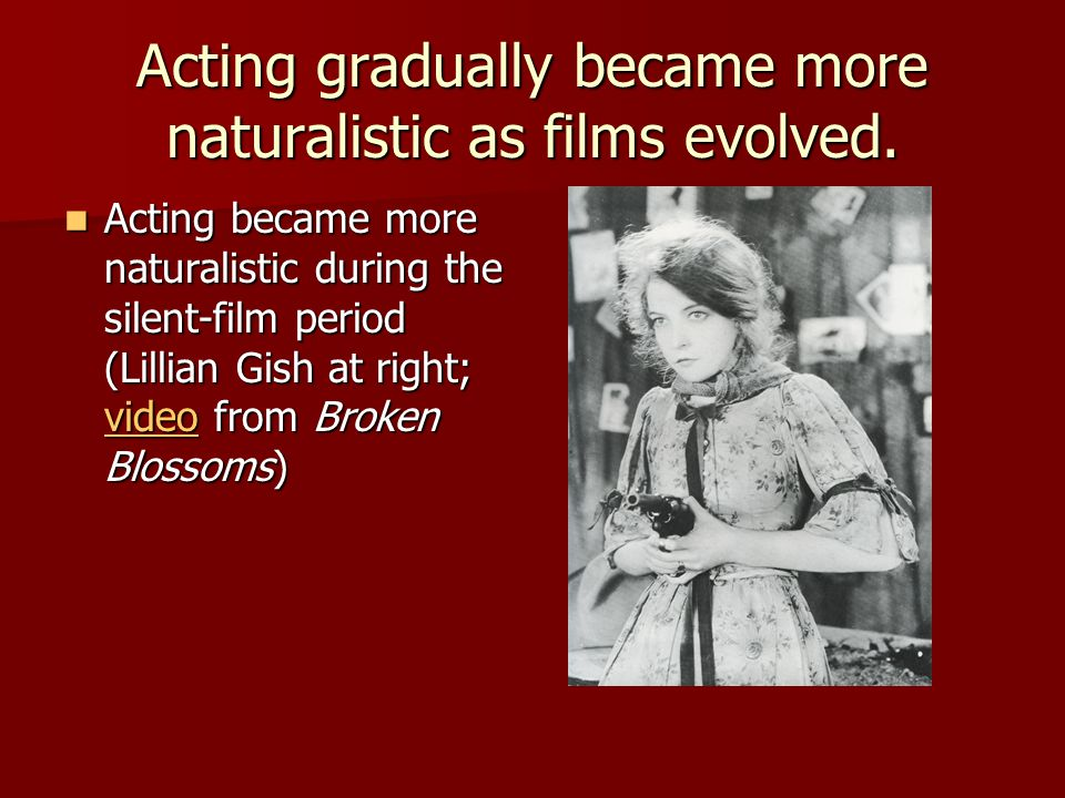 Acting gradually became more naturalistic as films evolved.