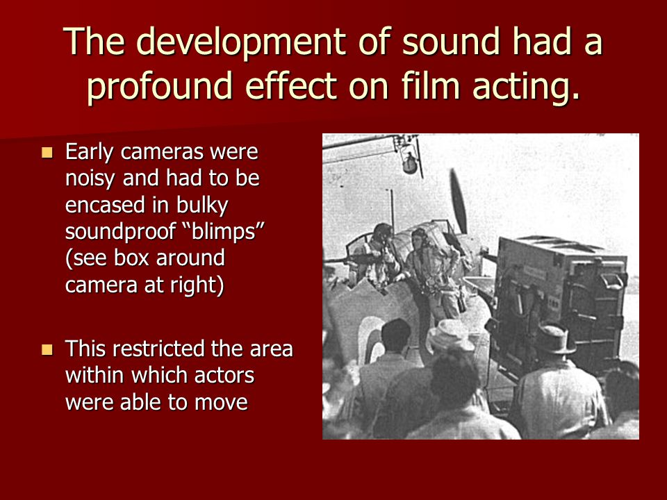 The development of sound had a profound effect on film acting.