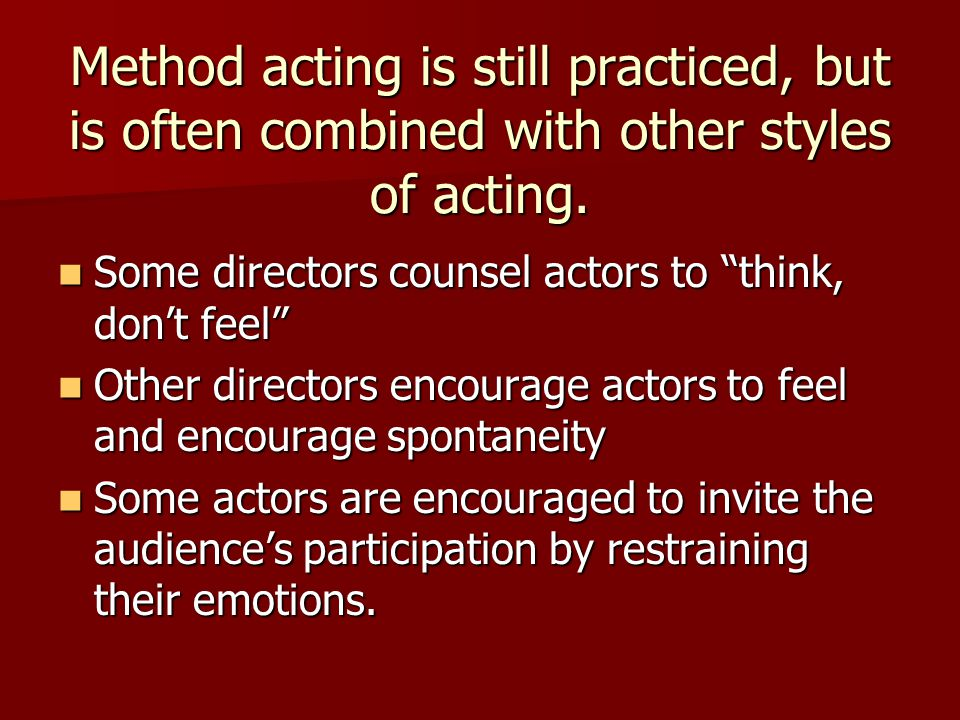 Method acting is still practiced, but is often combined with other styles of acting.