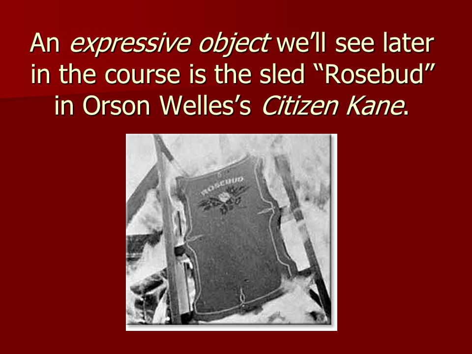 An expressive object we'll see later in the course is the sled Rosebud in Orson Welles's Citizen Kane.