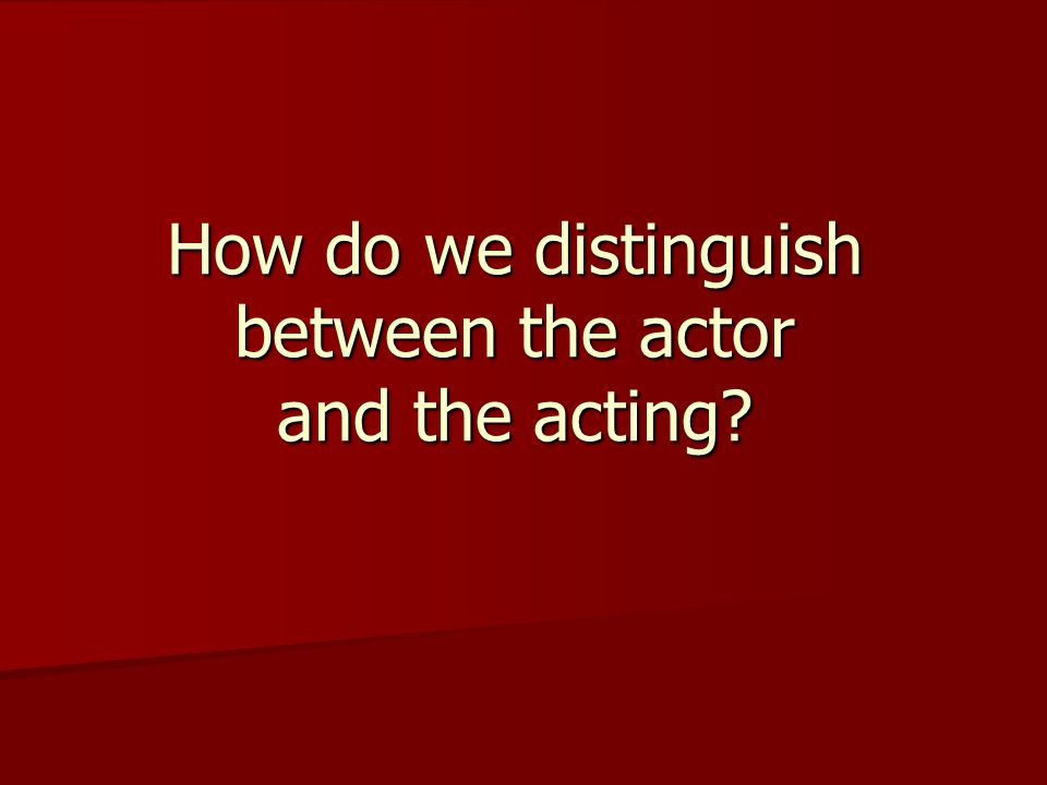 How do we distinguish between the actor and the acting