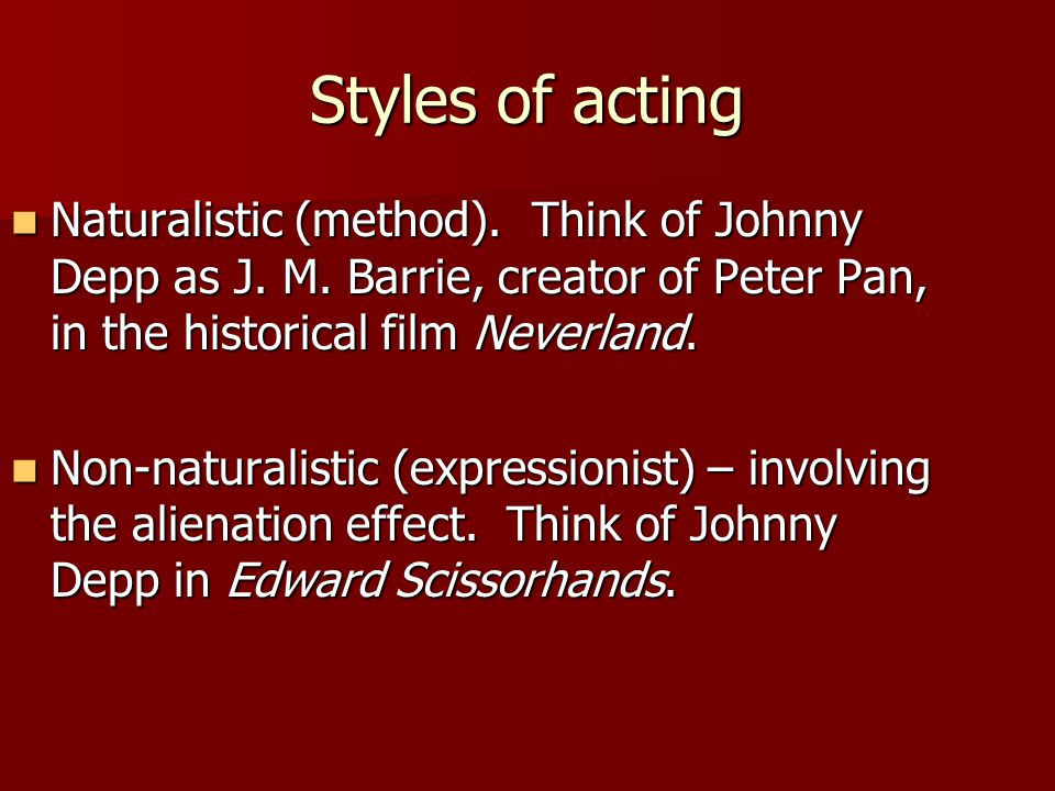 Styles of acting Naturalistic (method). Think of Johnny Depp as J. M. Barrie, creator of Peter Pan, in the historical film Neverland.
