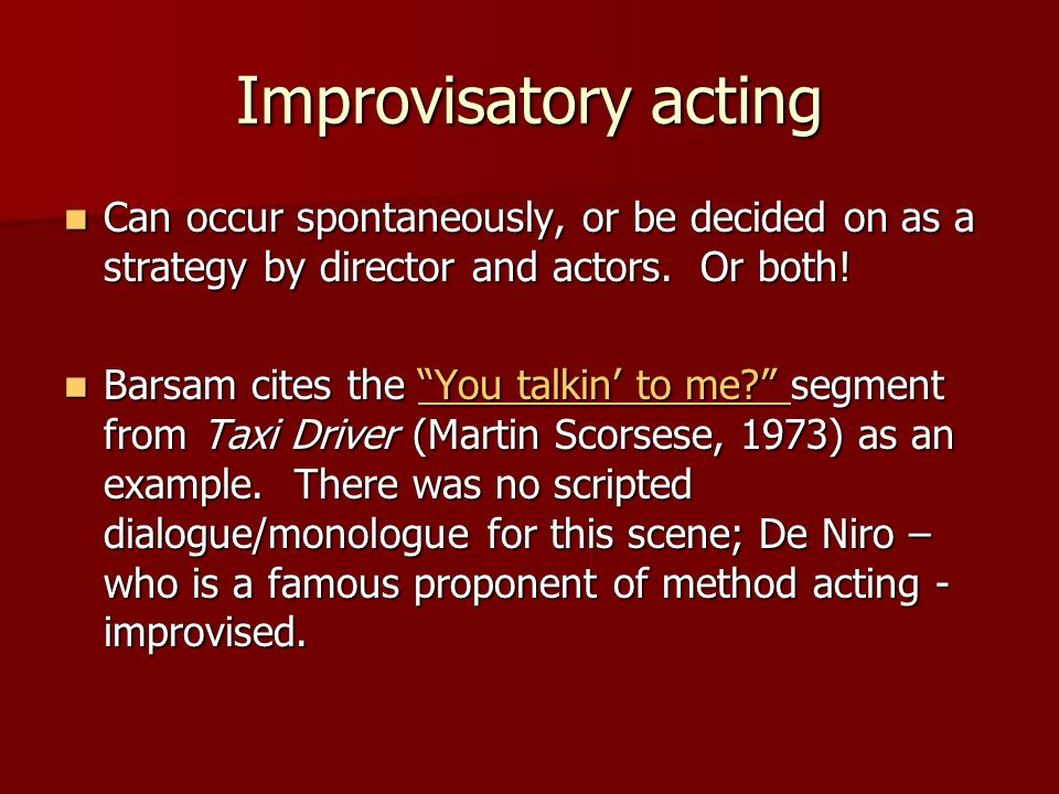 Improvisatory acting Can occur spontaneously, or be decided on as a strategy by director and actors. Or both!