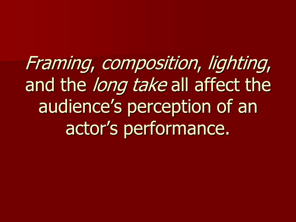 Framing, composition, lighting, and the long take all affect the audience's perception of an actor's performance.