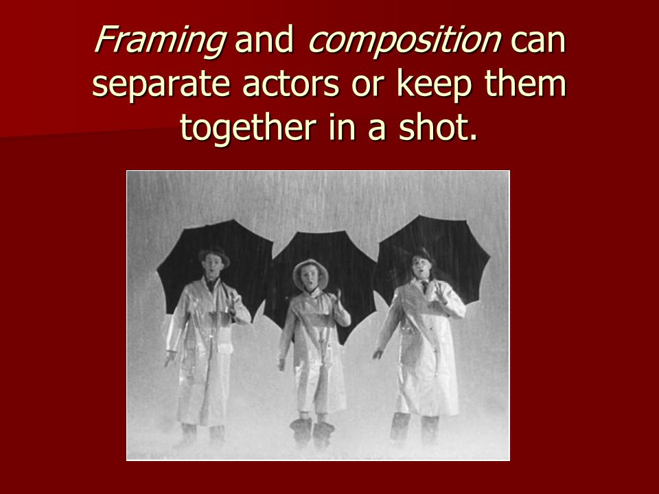 Framing and composition can separate actors or keep them together in a shot.