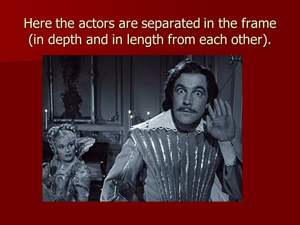 Here the actors are separated in the frame (in depth and in length from each other).