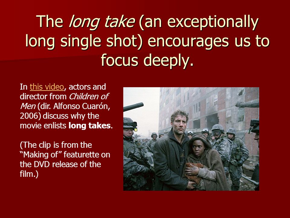 The long take (an exceptionally long single shot) encourages us to focus deeply.