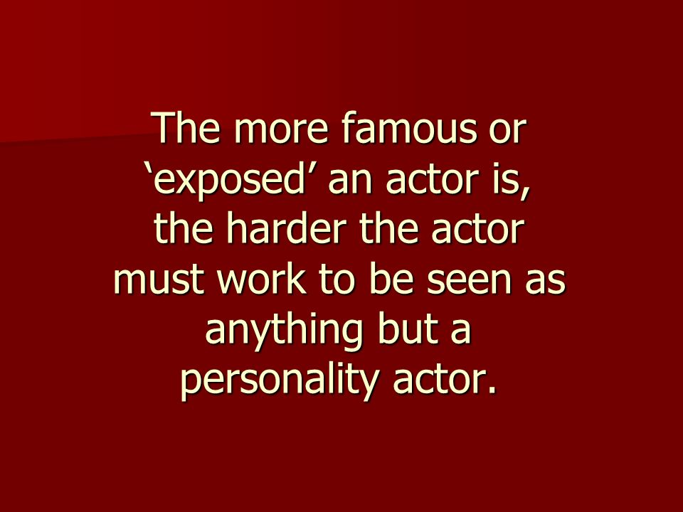 The more famous or 'exposed' an actor is, the harder the actor must work to be seen as anything but a personality actor.