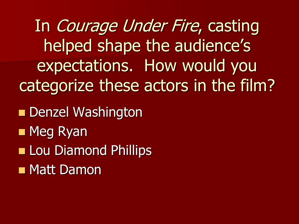 In Courage Under Fire, casting helped shape the audience's expectations. How would you categorize these actors in the film