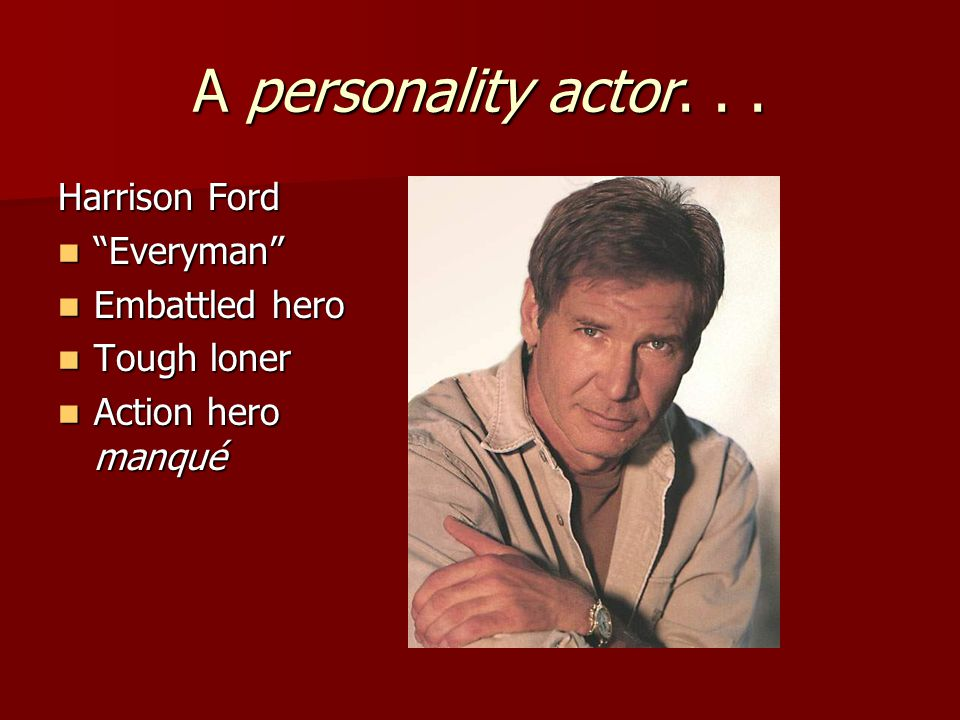 A personality actor. . . Harrison Ford Everyman Embattled hero