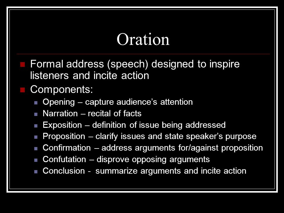 Oration Formal address (speech) designed to inspire listeners and incite action. Components: Opening – capture audience's attention.