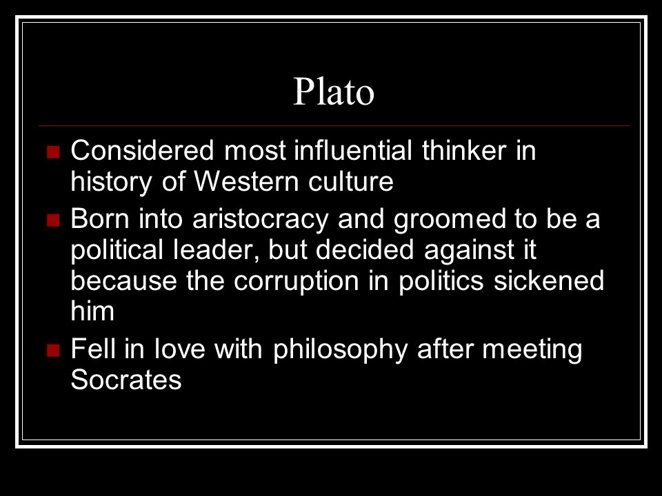 Plato Considered most influential thinker in history of Western culture.