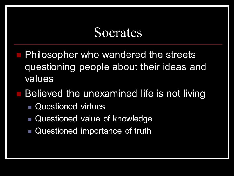 Socrates Philosopher who wandered the streets questioning people about their ideas and values. Believed the unexamined life is not living.