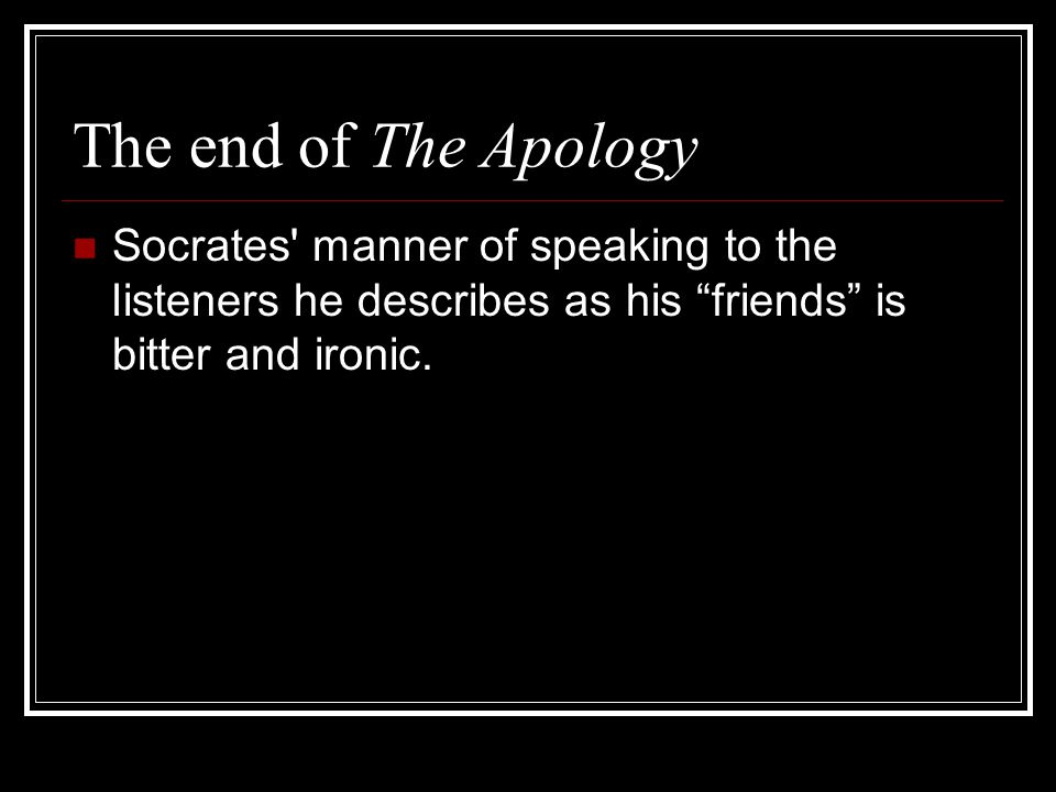The end of The Apology Socrates manner of speaking to the listeners he describes as his friends is bitter and ironic.