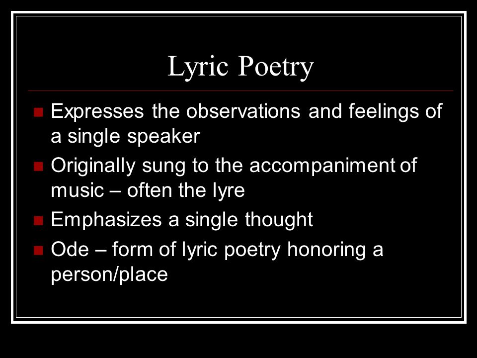Lyric Poetry Expresses the observations and feelings of a single speaker. Originally sung to the accompaniment of music – often the lyre.