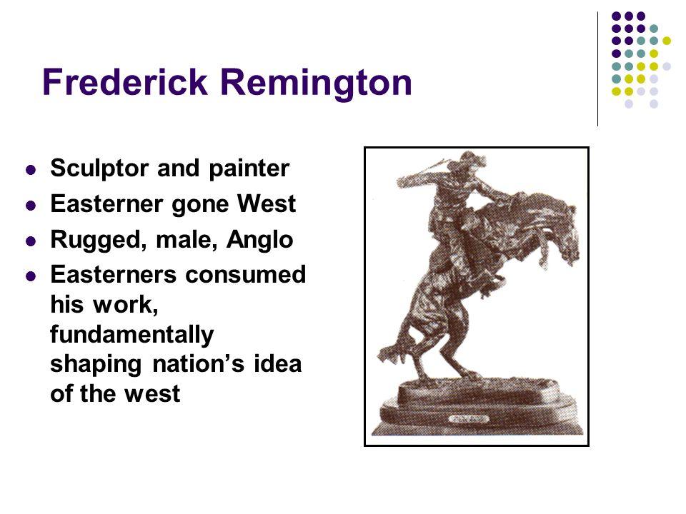 Frederick Remington Sculptor and painter Easterner gone West