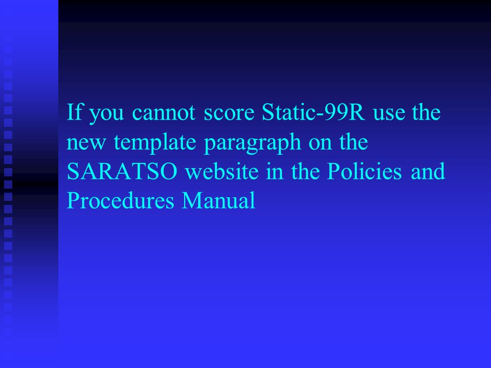 If you cannot score Static-99R use the new template paragraph on the SARATSO website in the Policies and Procedures Manual