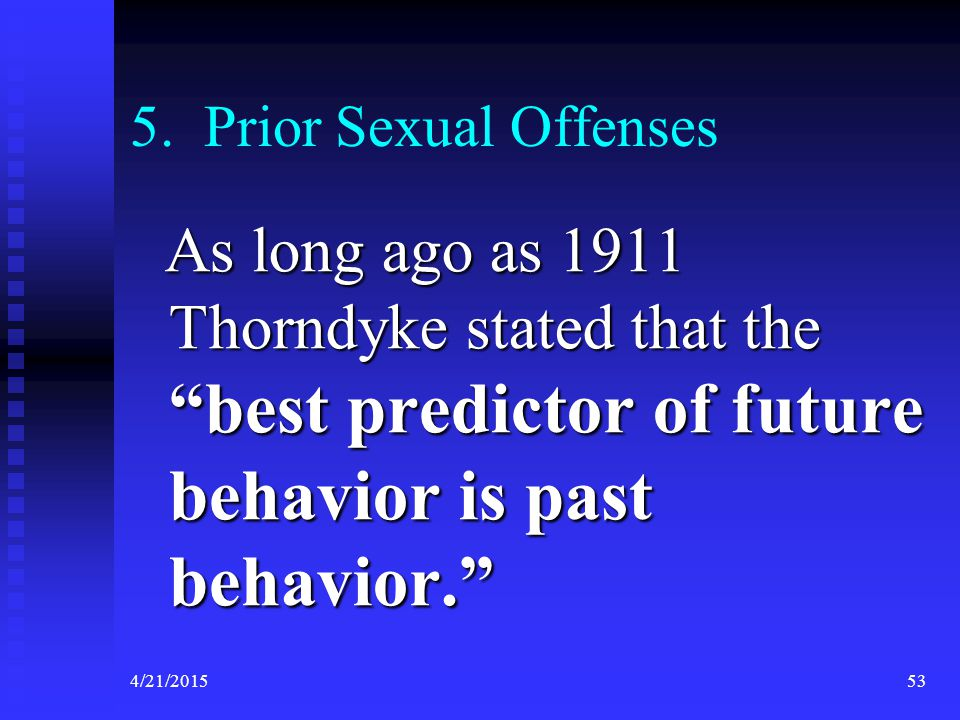 5. Prior Sexual Offenses As long ago as 1911 Thorndyke stated that the best predictor of future behavior is past behavior.