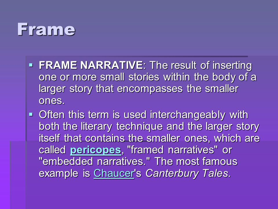 Frame FRAME NARRATIVE: The result of inserting one or more small stories within the body of a larger story that encompasses the smaller ones.