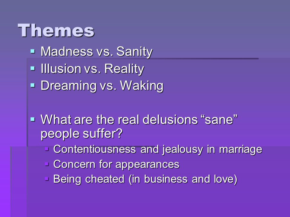 Themes Madness vs. Sanity Illusion vs. Reality Dreaming vs. Waking