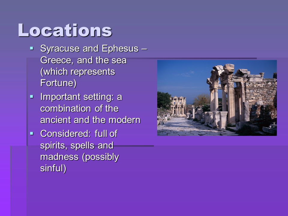 Locations Syracuse and Ephesus – Greece, and the sea (which represents Fortune) Important setting: a combination of the ancient and the modern.
