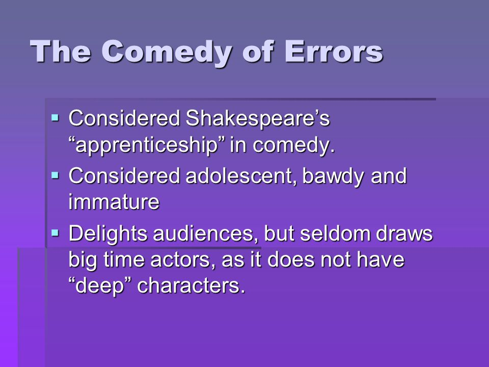 The Comedy of Errors Considered Shakespeare's apprenticeship in comedy. Considered adolescent, bawdy and immature.