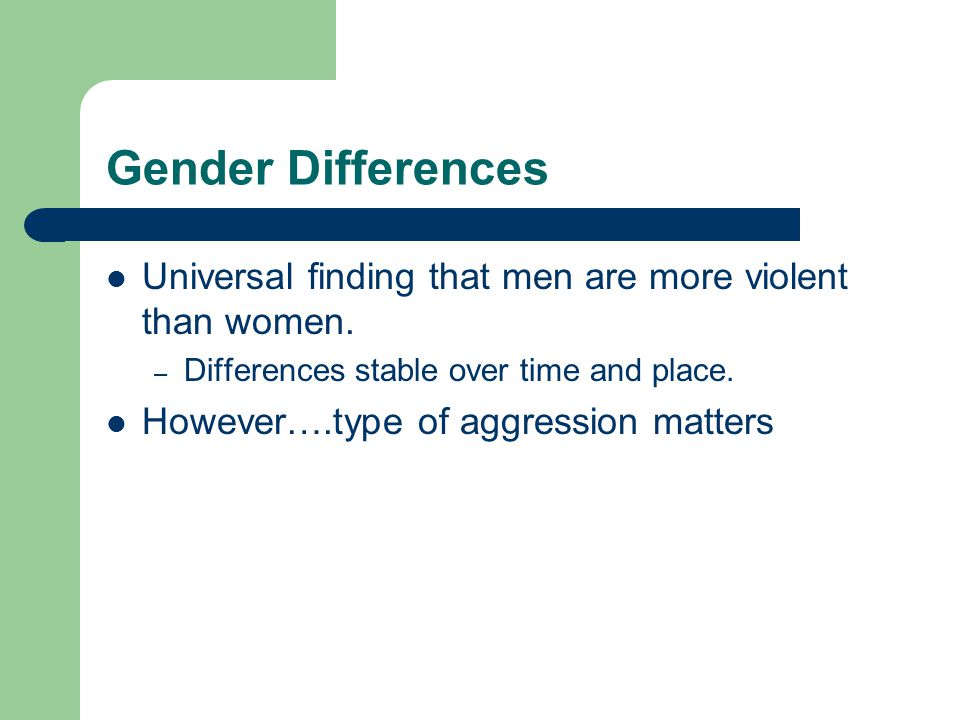 Gender Differences Universal finding that men are more violent than women. Differences stable over time and place.