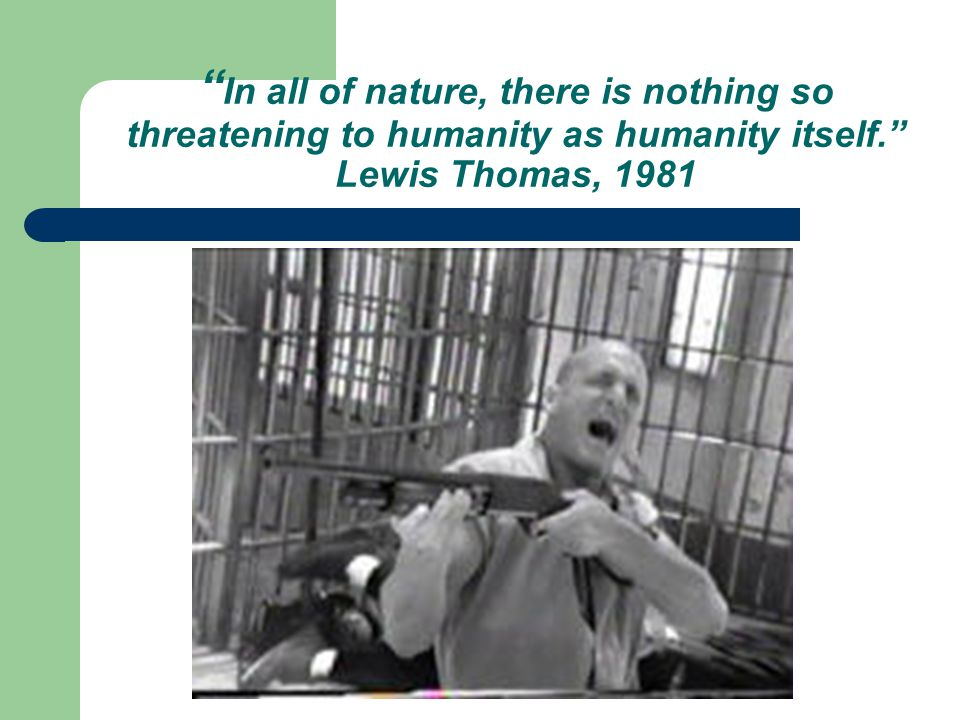 In all of nature, there is nothing so threatening to humanity as humanity itself. Lewis Thomas, 1981