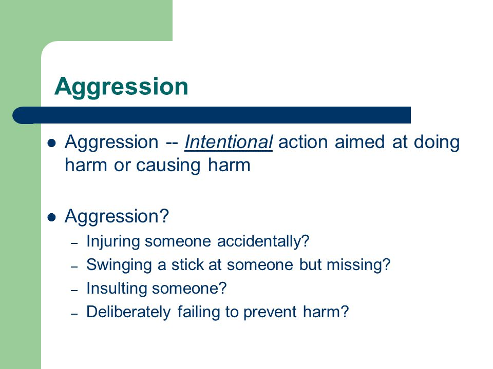 Aggression Aggression -- Intentional action aimed at doing harm or causing harm. Aggression Injuring someone accidentally