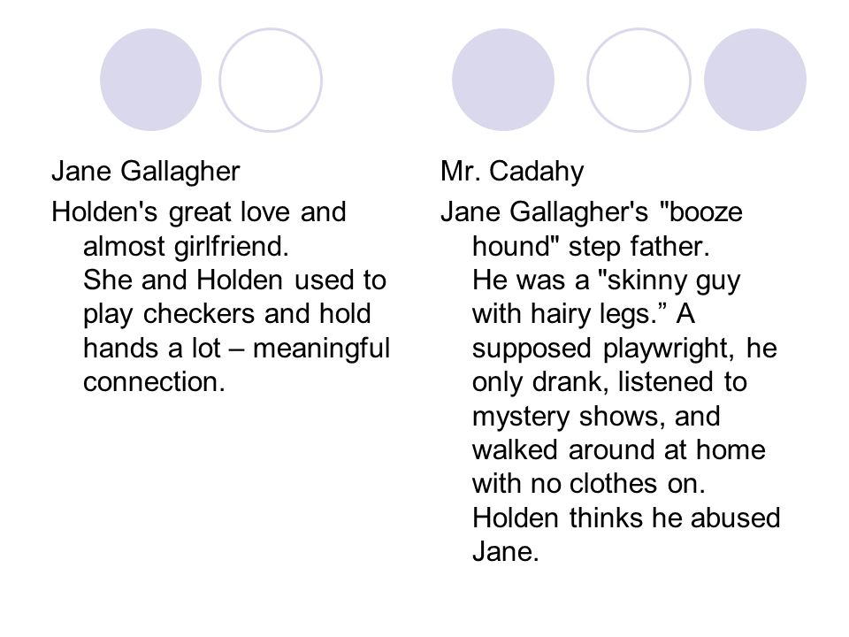 Jane Gallagher Holden s great love and almost girlfriend. She and Holden used to play checkers and hold hands a lot – meaningful connection.