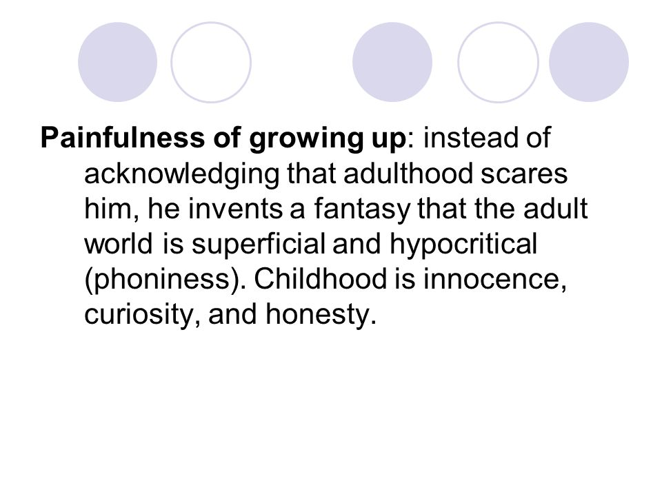 Painfulness of growing up: instead of acknowledging that adulthood scares him, he invents a fantasy that the adult world is superficial and hypocritical (phoniness).