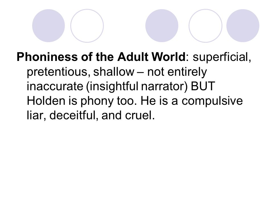Phoniness of the Adult World: superficial, pretentious, shallow – not entirely inaccurate (insightful narrator) BUT Holden is phony too.