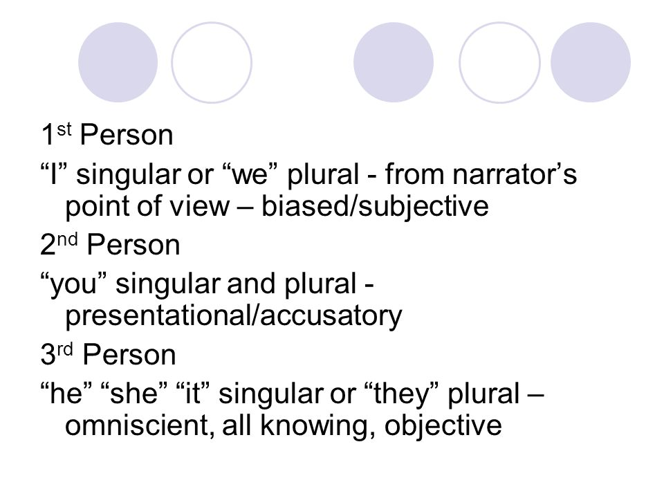 1st Person I singular or we plural - from narrator's point of view – biased/subjective. 2nd Person.