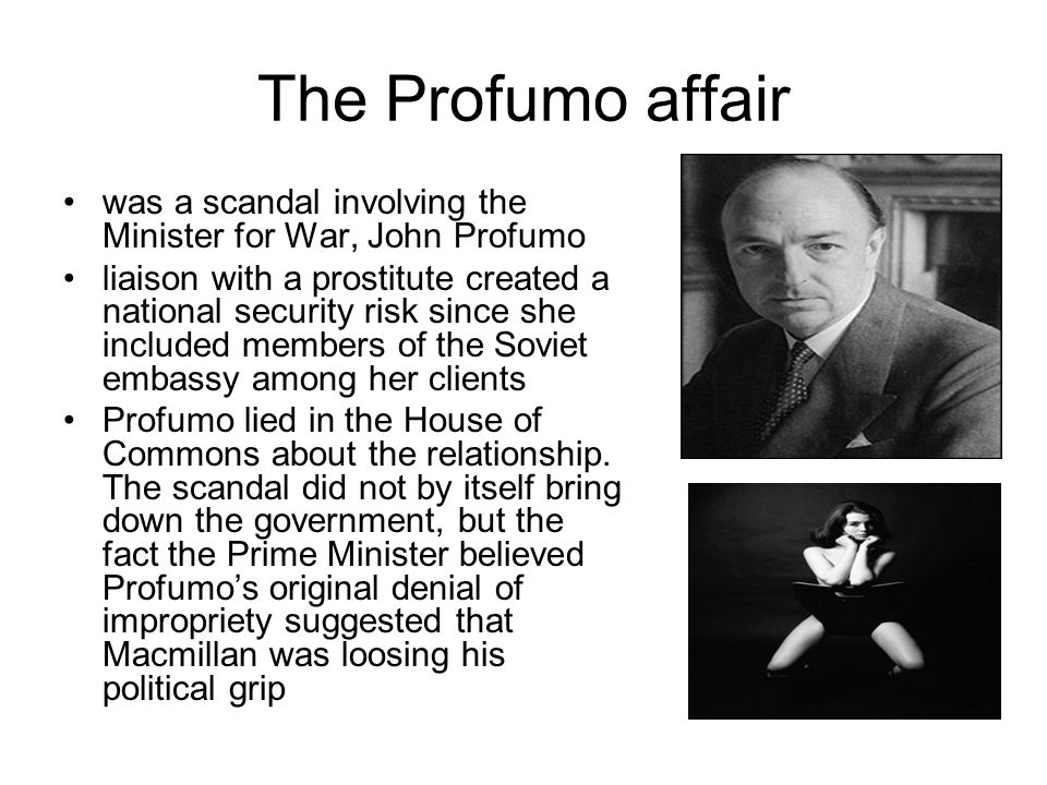 The Profumo affair was a scandal involving the Minister for War, John Profumo.