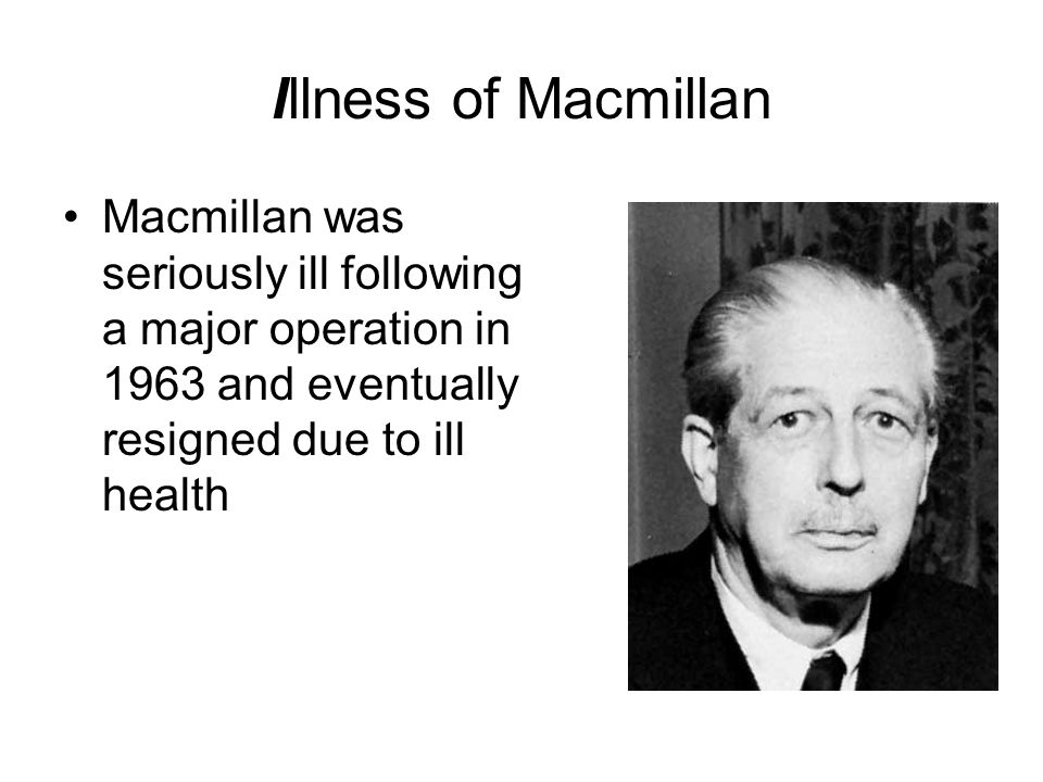 Illness of Macmillan Macmillan was seriously ill following a major operation in 1963 and eventually resigned due to ill health.