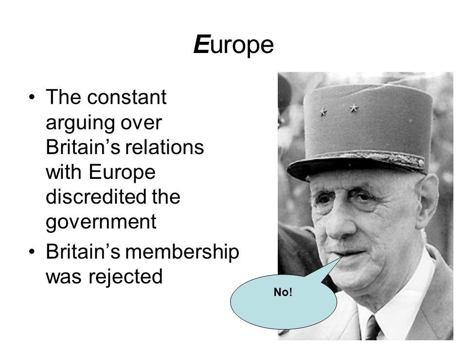 Europe The constant arguing over Britain's relations with Europe discredited the government. Britain's membership was rejected.