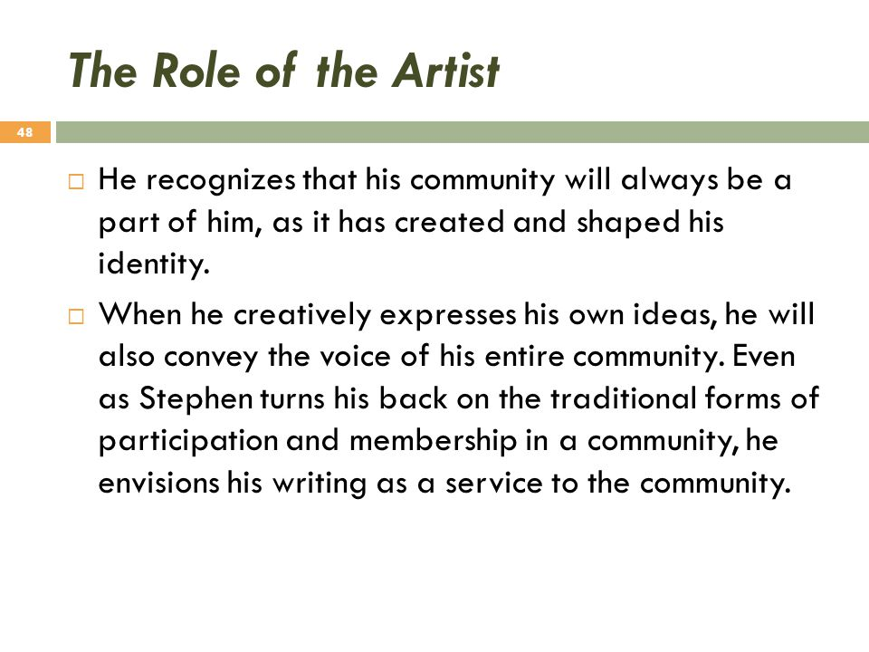 The Role of the Artist He recognizes that his community will always be a part of him, as it has created and shaped his identity.