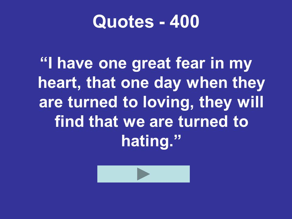 Quotes - 400 I have one great fear in my heart, that one day when they are turned to loving, they will find that we are turned to hating.