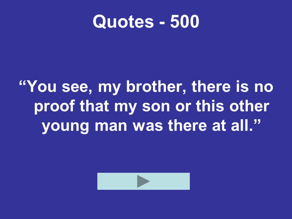 Quotes - 500 You see, my brother, there is no proof that my son or this other young man was there at all.