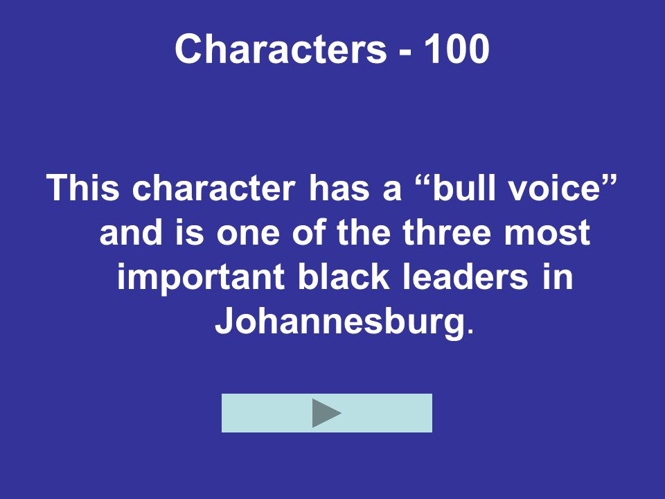 Characters - 100 This character has a bull voice and is one of the three most important black leaders in Johannesburg.