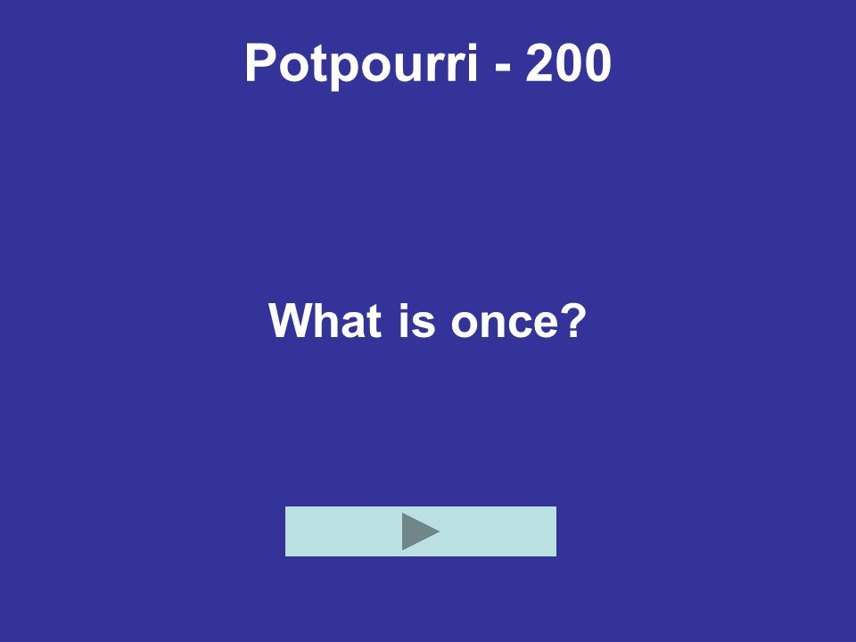 Potpourri - 200 What is once