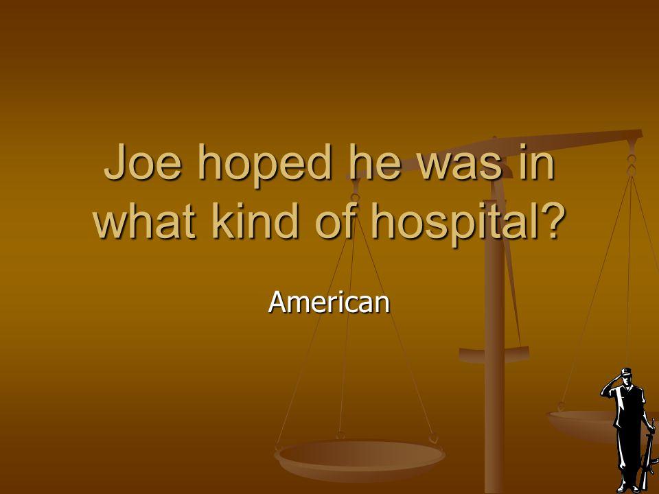 Joe hoped he was in what kind of hospital