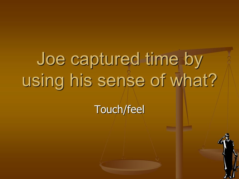 Joe captured time by using his sense of what
