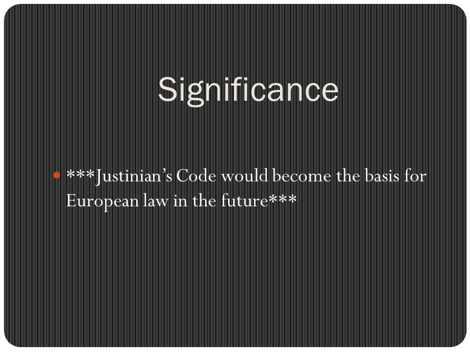 Significance ***Justinian's Code would become the basis for European law in the future***